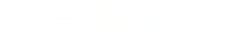 VETERANS DAY Each year Post 78 conducts a Veterans Day ceremony at the Lounsbury House/Veterans Garden located at 316 Main Street. The ceremony is always on Veterans Day, November 11th at 11am. It features patriotic music and short speeches.
