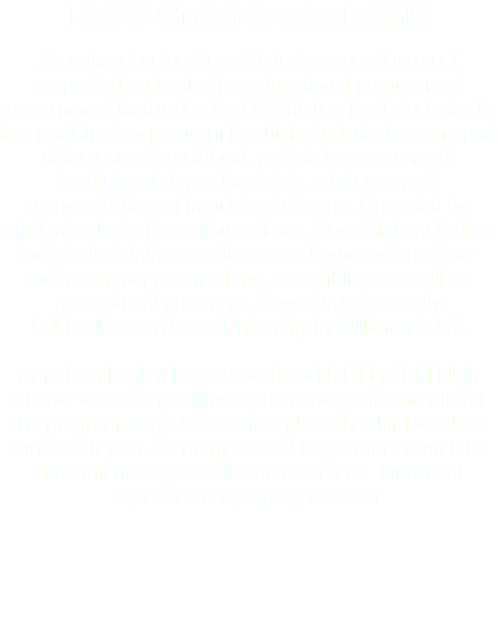 BOYS STATE PROGRAMS American Legion Boys State is among the most respected and selective educational programs of government instruction for U.S. high school students. It is a participatory program in which students become part of the operation of local, and state government. Participants learn the rights, privileges and responsibilities of franchised citizens. Operated by students elected to various offices, Boys State activities include legislative sessions, court proceedings, law-enforcement presentations, assemblies, as well as recreational programs. Boys State is usually held at Eastern State University in Willimantic CT. American Legion Post 78 works with Ridgefield High School to select qualified high school juniors to attend the program. Boys State takes place the third week of June each year. As many as 250 boys from around the state attend Boys State each summer. Individual expenses are paid by the Post.