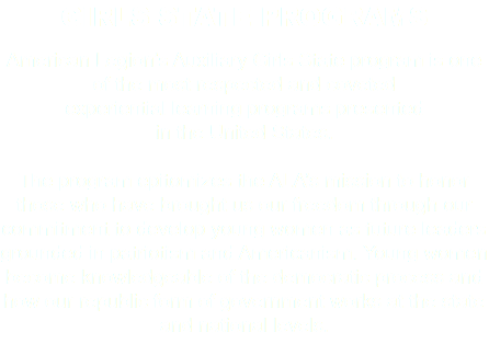 GIRLS STATE PROGRAMS American Legion's Auxiliary Girls State program is one of the most respected and coveted experiential learning programs presented in the United States. The program epitomizes the ALA's mission to honor those who have brought us our freedom through our commitment to develop young women as future leaders grounded in patriotism and Americanism. Young women become knowledgeable of the democratic process and how our republic form of government works at the state and national levels.