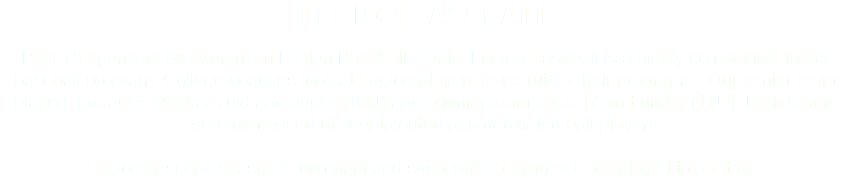 LEGION BASEBALL Post 78 sponsors two American Legion Baseball teams. Legion Baseball is a highly competitive travel baseball program. College coaches look at Legion players to recruit to their programs. Our senior team players are ages 19 years old and under (19U) and a junior team ages 17 and under (17U). Both teams were comprised of very talented and dedicated ball players. Legion baseball season is compact and short with 27 games to be played in 35 days.